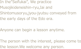 "In the""Seifukai"", We practice Musojikideneishin-ryu,Iai and Shintomusoryu,jyou-jyutsu conveyed from the early days of the Edo era. Anyone can begin a lesson anytime. The person with the interest, please come to the lesson.We welcome any person."